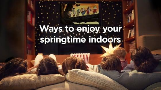 7 Ways to Enjoy Your Springtime Indoors